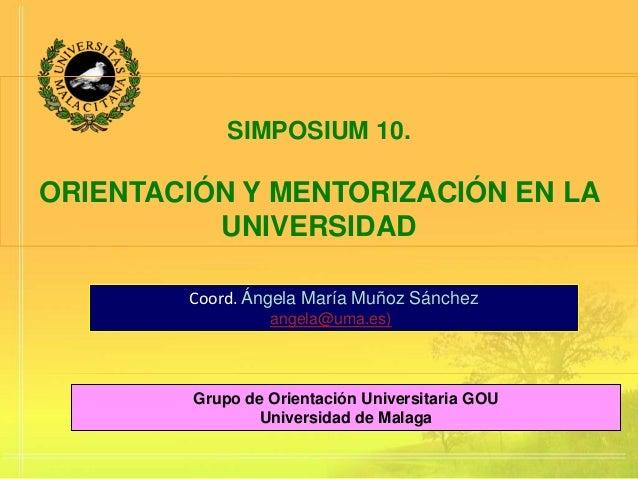 SIMPOSIUM 10.ORIENTACIÓN Y MENTORIZACIÓN EN LA          UNIVERSIDAD        Coord. Ángela María Muñoz Sánchez              ...