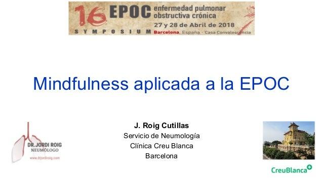 Mindfulness aplicada a la EPOC J. Roig Cutillas Servicio de Neumología Clínica Creu Blanca Barcelona