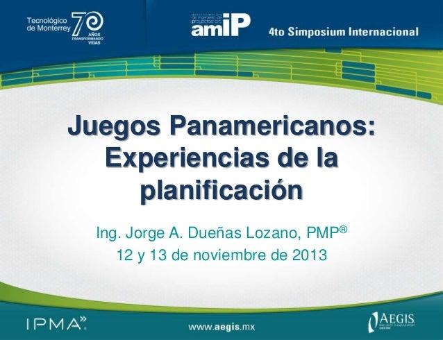 Juegos Panamericanos: Experiencias de la planificación Ing. Jorge A. Dueñas Lozano, PMP® 12 y 13 de noviembre de 2013