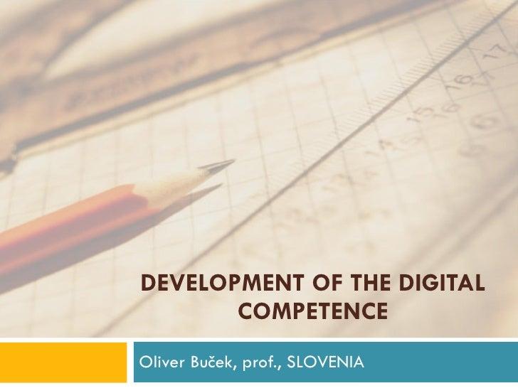 DEVELOPMENT OF THE DIGITAL COMPETENCE Oliver Buček, prof., SLOVENIA