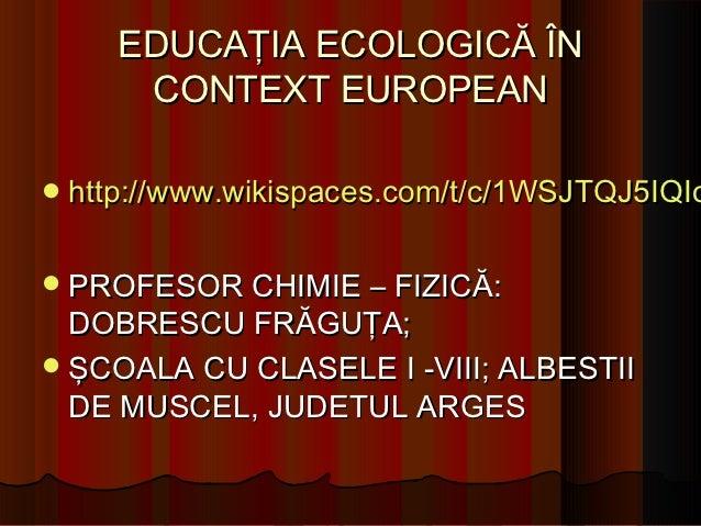 EDUCAŢIA ECOLOGICĂ ÎN     CONTEXT EUROPEAN http://www.wikispaces.com/t/c/1WSJTQJ5IQIo PROFESOR CHIMIE – FIZICĂ:  DOBRESC...