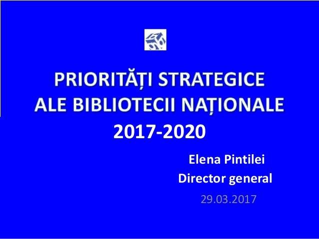 2017-2020 Elena Pintilei Director general 29.03.2017
