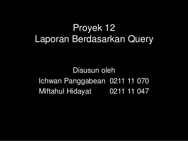 Proyek 12Laporan Berdasarkan Query           Disusun olehIchwan Panggabean 0211 11 070Miftahul Hidayat      0211 11 047