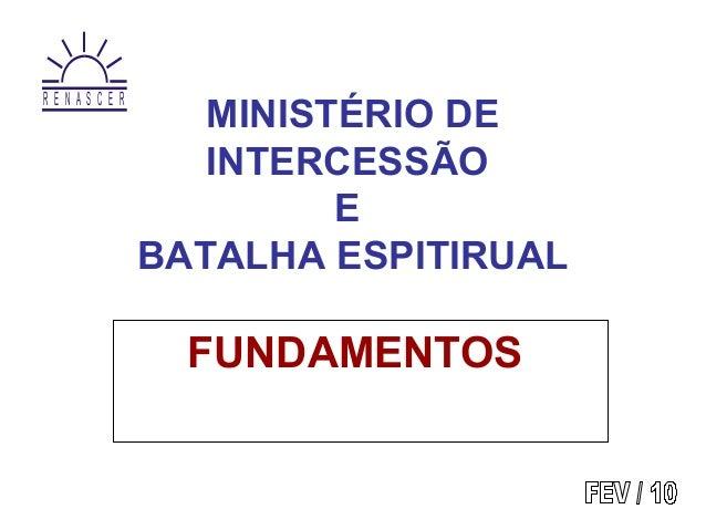 MINISTÉRIO DE INTERCESSÃO E BATALHA ESPITIRUAL FUNDAMENTOS R E N A S C E R