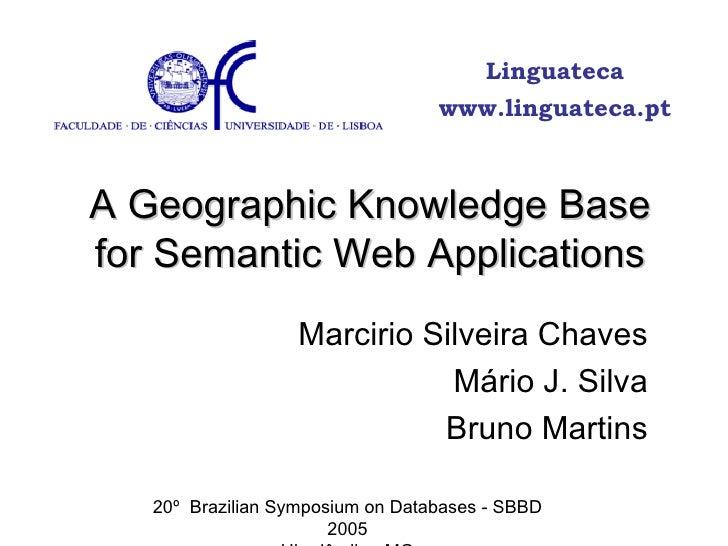 A Geographic Knowledge Base for Semantic Web Applications Marcirio Silveira Chaves Mário J. Silva Bruno Martins 20º  Brazi...