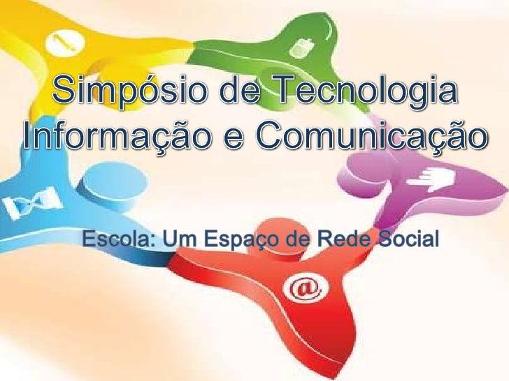 Simpósio de Tecnologia Informação e Comunicação<br />Escola: Um Espaço de Rede Social<br />