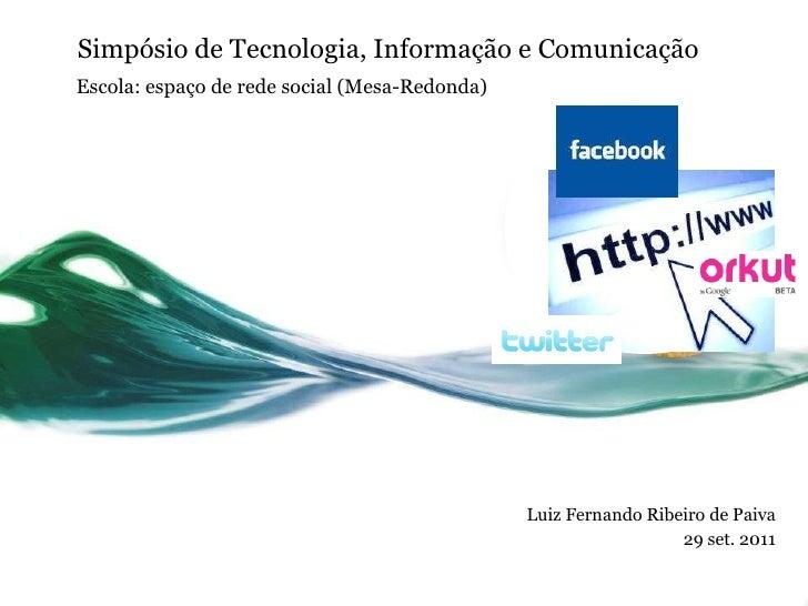 Simpósio de Tecnologia, Informação e Comunicação Luiz Fernando Ribeiro de Paiva 29 set. 2011 Escola: espaço de rede social...