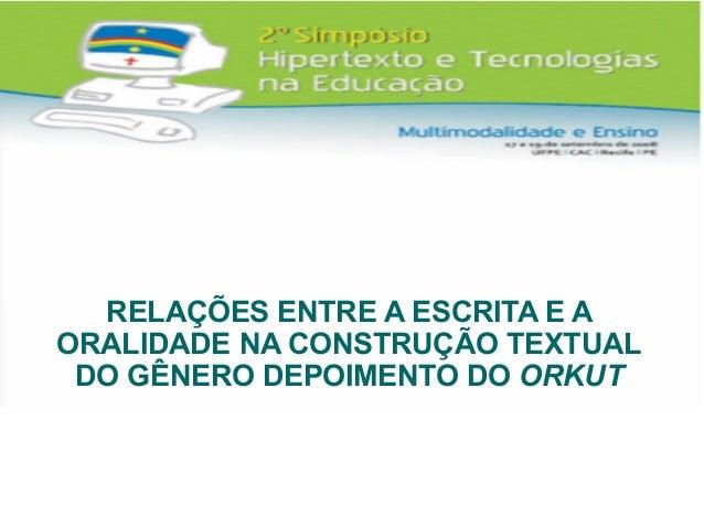 RELAÇÕES ENTRE A ESCRITA E A ORALIDADE NA CONSTRUÇÃO TEXTUAL DO GÊNERO DEPOIMENTO DO ORKUT