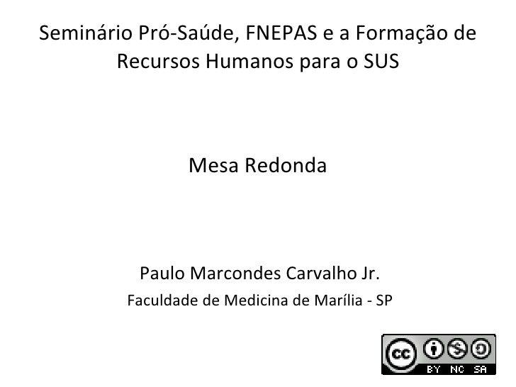 Seminário Pró-Saúde, FNEPAS e a Formação de Recursos Humanos para o SUS Paulo Marcondes Carvalho Jr. Faculdade de Medicina...