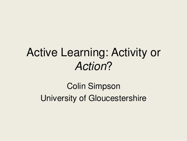 Active Learning: Activity or Action? Colin Simpson University of Gloucestershire