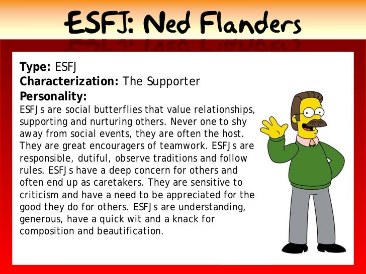 ESFJ: Ned Flanders Type: ESFJ Characterization: The Supporter Personality: ESFJs are social butterflies that value relatio...