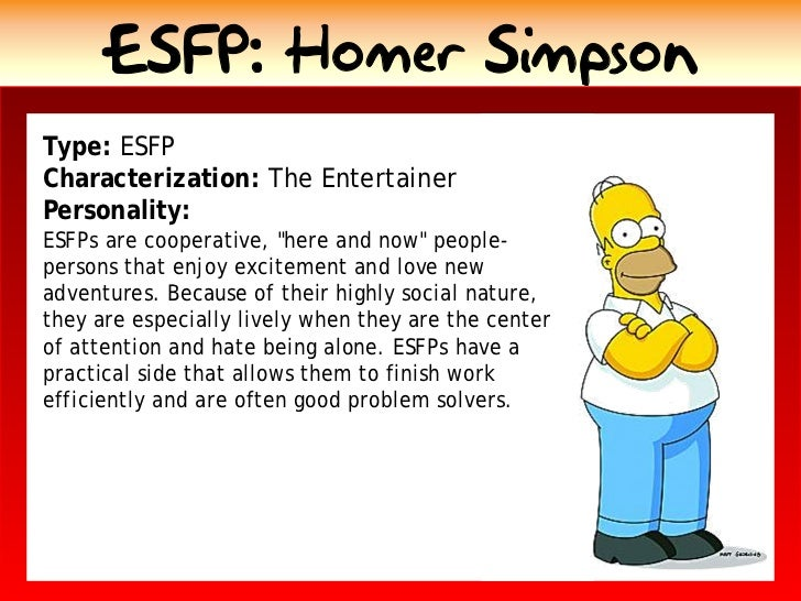 ESFP: Homer Simpson Type: ESFP Characterization: The Entertainer Personality: ESFPs are cooperative, quot;here and nowquot...