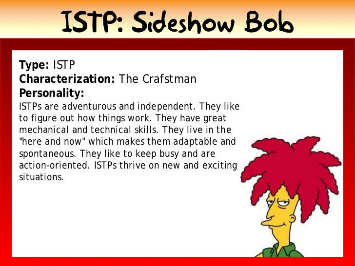 ISTP: Sideshow Bob Type: ISTP Characterization: The Crafstman Personality: ISTPs are adventurous and independent. They lik...