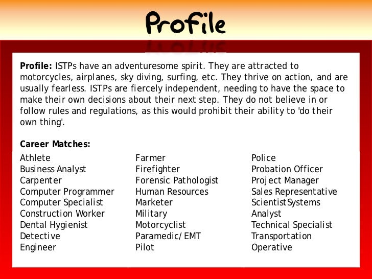 Profile Profile: ISTPs have an adventuresome spirit. They are attracted to motorcycles, airplanes, sky diving, surfing, et...