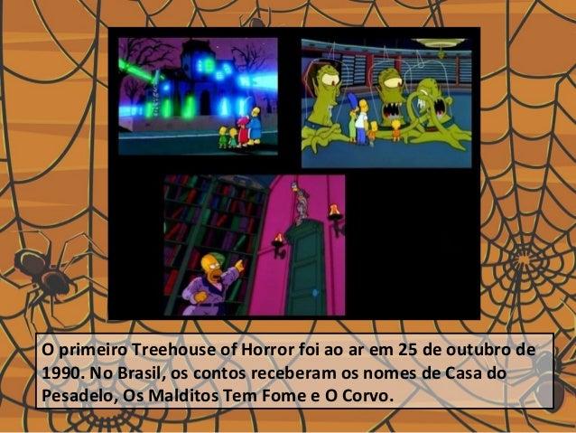 O primeiro Treehouse of Horror foi ao ar em 25 de outubro de 1990. No Brasil, os contos receberam os nomes de Casa do Pesa...