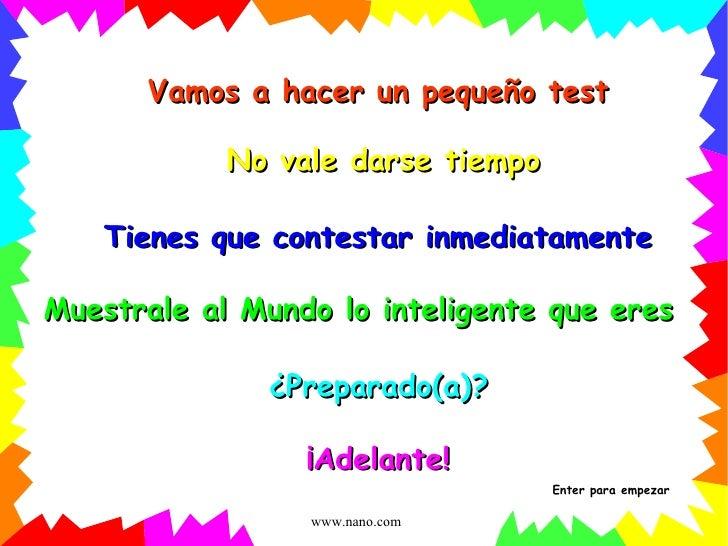 Vamos a hacer un pequeño test No vale darse tiempo Muestrale al Mundo lo inteligente que eres ¿Preparado(a)? ¡Adelante! Ti...