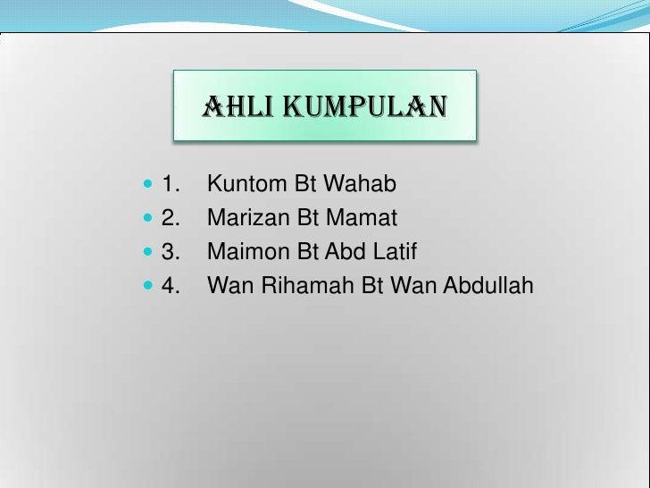 AHLI KUMPULAN<br />1.Kuntom Bt Wahab<br />2.Marizan Bt Mamat<br />3.Maimon Bt AbdLatif<br />4.Wan Rihamah Bt Wan Abdul...