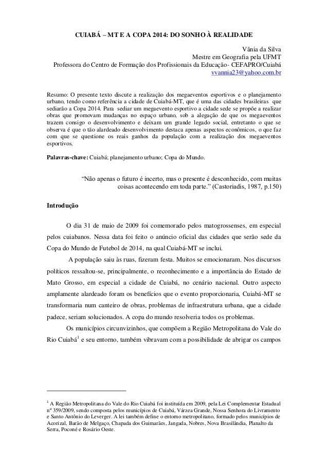 CUIABÁ – MT E A COPA 2014: DO SONHO À REALIDADE Vânia da Silva Mestre em Geografia pela UFMT Professora do Centro de Forma...
