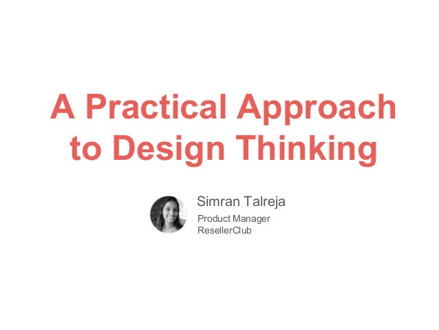 A Practical Approach to Design Thinking Simran Talreja Product Manager ResellerClub
