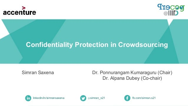 Confidentiality Protection in Crowdsourcing Simran Saxena linkedin/in/simransaxena @simran_s21 fb.com/simran.s21 Dr. Ponnu...