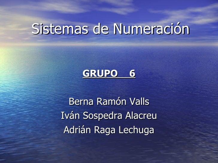 Sistemas de Numeración GRUPO  6 Berna Ramón Valls Iván Sospedra Alacreu Adrián Raga Lechuga