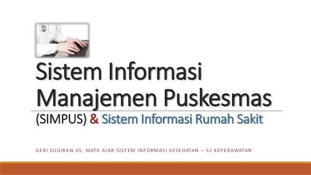 Sistem Informasi Manajemen Puskesmas (SIMPUS) & Sistem Informasi Rumah Sakit GERI SUGIRAN AS, MATA AJAR SISTEM INFORMASI K...