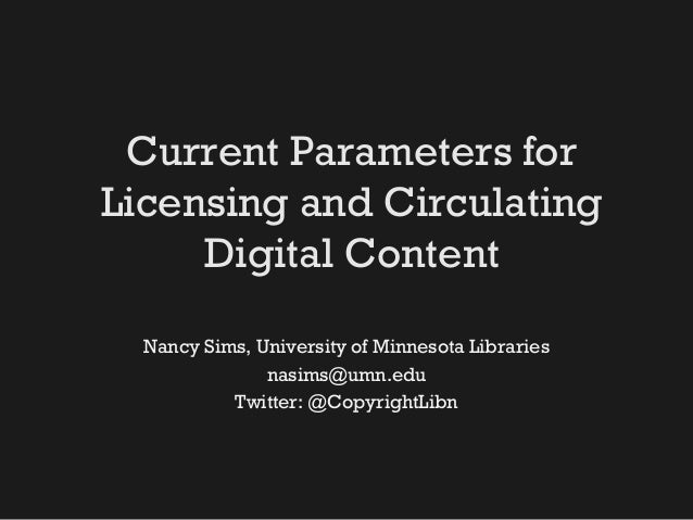 Current Parameters for Licensing and Circulating Digital Content Nancy Sims, University of Minnesota Libraries nasims@umn....