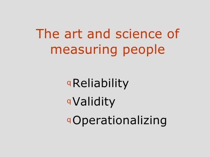 The art and science of measuring people <ul><li>Reliability </li></ul><ul><li>Validity </li></ul><ul><li>Operationalizing ...
