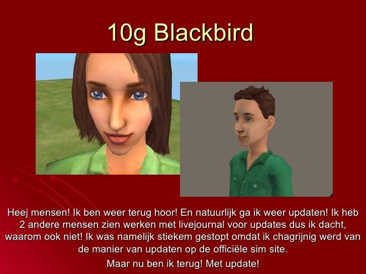 10g Blackbird Heej mensen! Ik ben weer terug hoor! En natuurlijk ga ik weer updaten! Ik heb 2 andere mensen zien werken me...