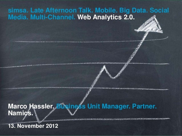 simsa. Late Afternoon Talk. Mobile. Big Data. SocialMedia. Multi-Channel. Web Analytics 2.0.Marco Hassler. Business Unit M...