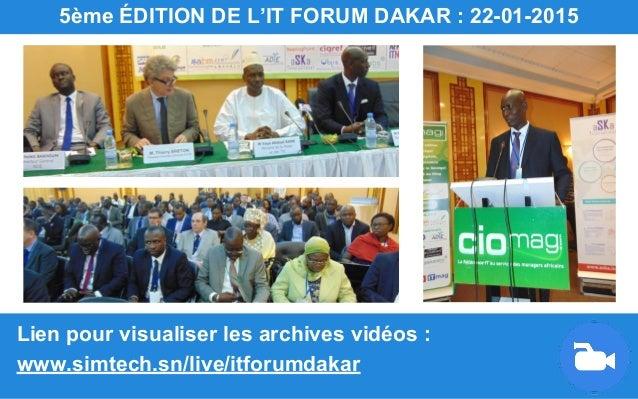 Lien pour visualiser les archives vidéos : www.simtech.sn/live/itforumdakar 5ème ÉDITION DE L'IT FORUM DAKAR : 22-01-2015