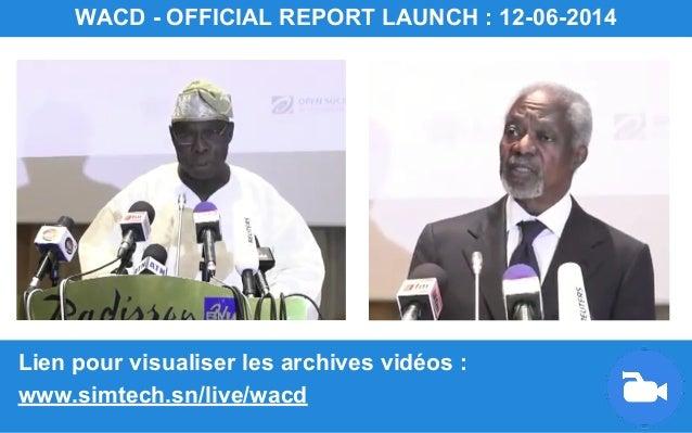 Lien pour visualiser les archives vidéos : www.simtech.sn/live/wacd WACD - OFFICIAL REPORT LAUNCH : 12-06-2014