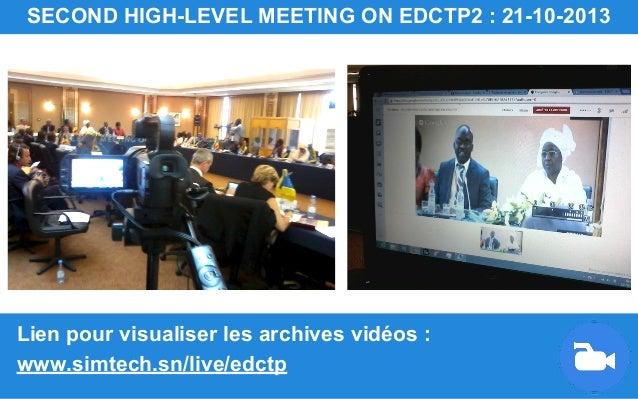Lien pour visualiser les archives vidéos : www.simtech.sn/live/edctp SECOND HIGH-LEVEL MEETING ON EDCTP2 : 21-10-2013