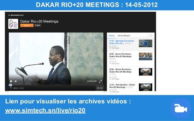 Lien pour visualiser les archives vidéos : www.simtech.sn/live/rio20 DAKAR RIO+20 MEETINGS : 14-05-2012