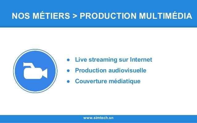 NOS MÉTIERS > PRODUCTION MULTIMÉDIA www.simtech.sn ● Live streaming sur Internet ● Production audiovisuelle ● Couverture m...