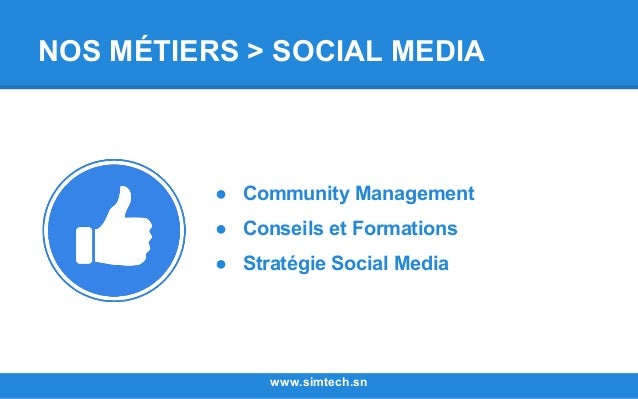 NOS MÉTIERS > SOCIAL MEDIA www.simtech.sn ● Community Management ● Conseils et Formations ● Stratégie Social Media