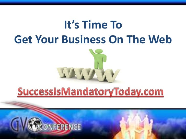 It's Time To Get Your Business On The Web<br />SuccessIsMandatoryToday.com<br />