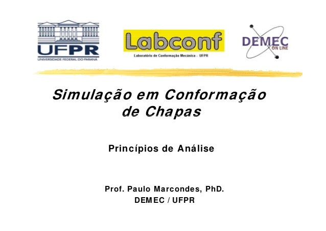 Simulação em C f S Conformação de Chapas Princípios de Análise  Prof. Paulo Marcondes, PhD. DEMEC / UFPR
