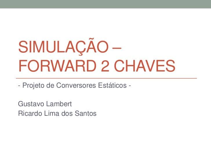 SIMULAÇÃO –FORWARD 2 CHAVES- Projeto de Conversores Estáticos -Gustavo LambertRicardo Lima dos Santos