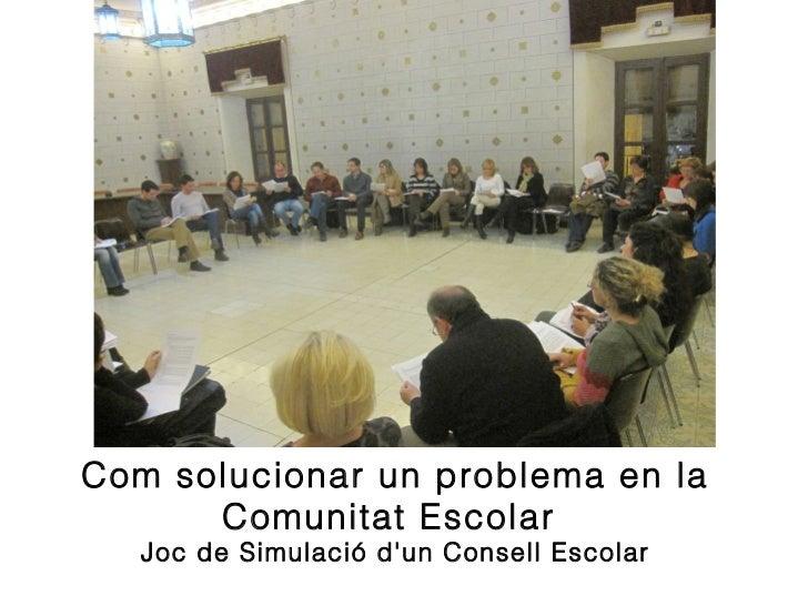 <ul><li>Joc de Simulació d'un Consell Escolar </li></ul>Com solucionar un problema en la Comunitat Escolar
