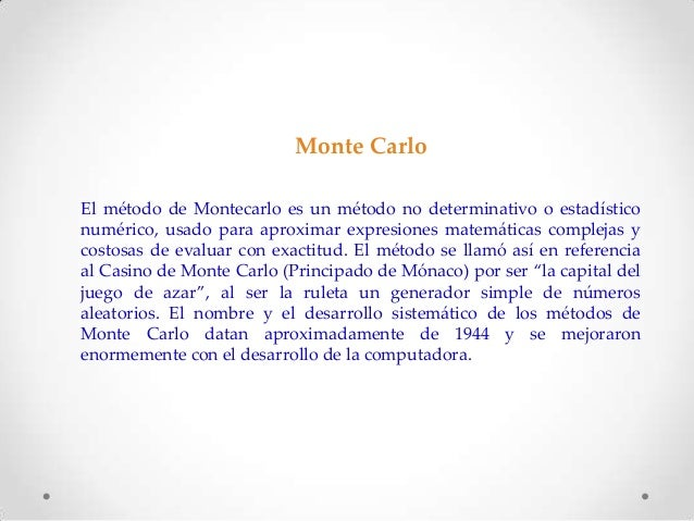Monte Carlo El método de Montecarlo es un método no determinativo o estadístico numérico, usado para aproximar expresiones...