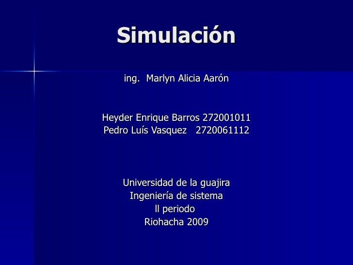 Simulación ing.  Marlyn Alicia Aarón Heyder Enrique Barros 272001011 Pedro Luís Vasquez  2720061112 Universidad de la guaj...