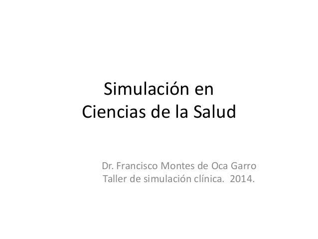 Simulación en  Ciencias de la Salud  Dr. Francisco Montes de Oca Garro  Taller de simulación clínica. 2014.