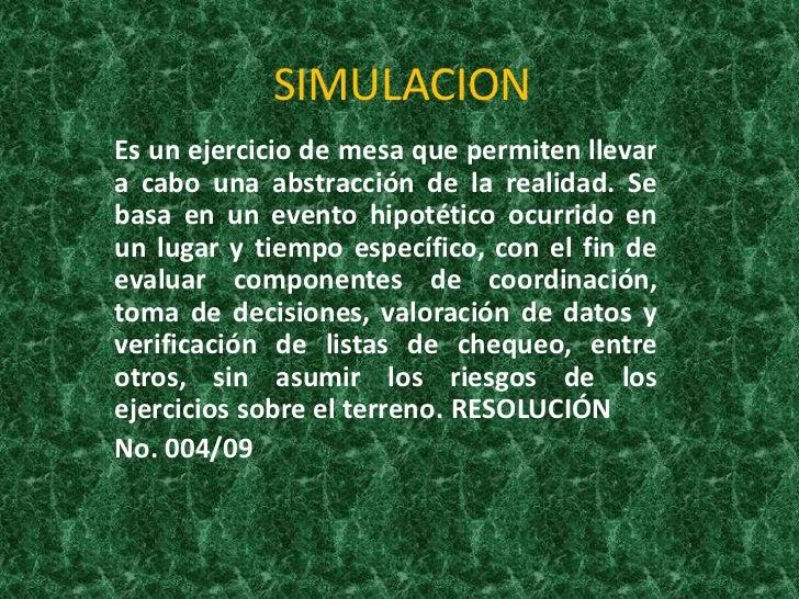 SIMULACION<br />Es un ejercicio de mesa que permiten llevar a cabo una abstracción de la realidad. Se basa en un evento hi...