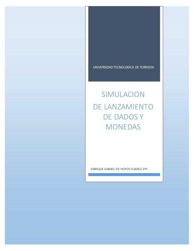 UNIVERSIDAD TECNOLOGICA DE TORREON SIMULACION DE LANZAMIENTO DE DADOS Y MONEDAS ENRIQUE DANIEL DE HOYOS JUAREZ 2ºF