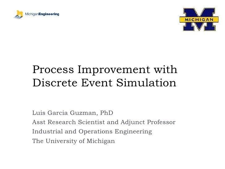 Process Improvement with Discrete Event Simulation<br />Luis Garcia Guzman, PhD<br />Asst Research Scientist and Adjunct P...