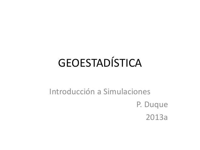 GEOESTADÍSTICAIntroducción a SimulacionesP. Duque2013a