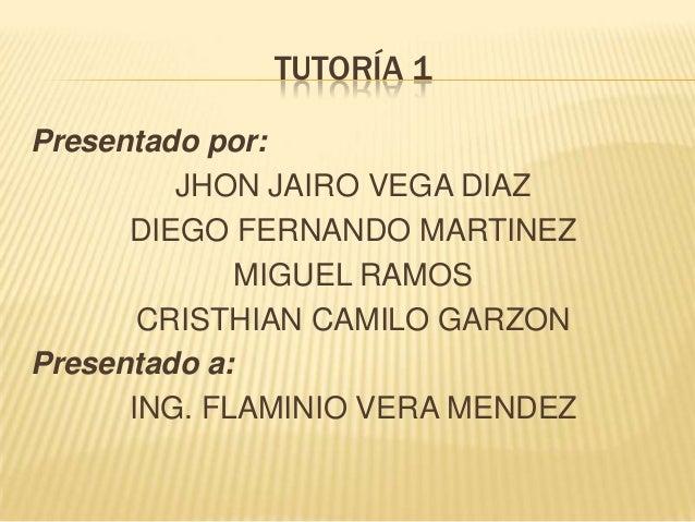 TUTORÍA 1 Presentado por: JHON JAIRO VEGA DIAZ DIEGO FERNANDO MARTINEZ MIGUEL RAMOS CRISTHIAN CAMILO GARZON Presentado a: ...