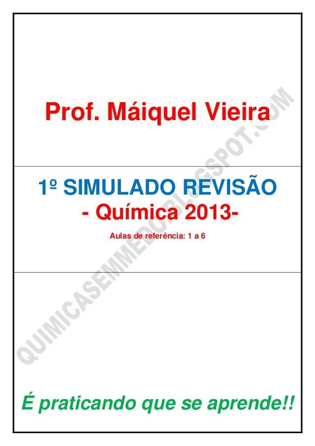 Prof. Máiquel Vieira1º SIMULADO REVISÃO- Química 2013-Aulas de referência: 1 a 6É praticando que se aprende!!