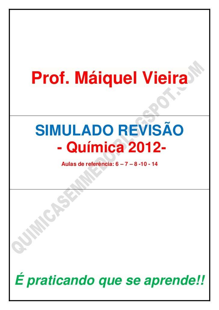 Prof. Máiquel Vieira   SIMULADO REVISÃO      - Química 2012-       Aulas de referência: 6 – 7 – 8 -10 - 14É praticando que...